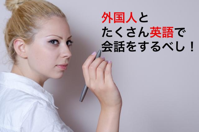 外国人とたくさん英語で会話をするべし!